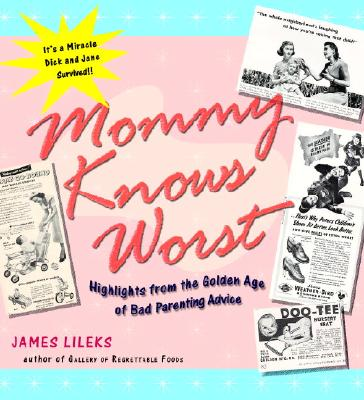 Mommy Knows Worst: Highlights from the Golden Age of Bad Parenting Advice, Lileks, James