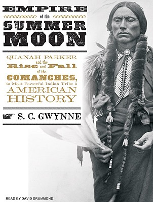 Empire of the Summer Moon: Quanah Parker and the Rise and Fall of the Comanches, the Most Powerful Indian Tribe in American History, S. C. Gwynne