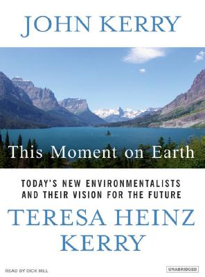 This Moment On Earth : Today's New Environmentalists And Their Vision For The Future, Kerry,John/Kerry,Tere/Hill,Dick