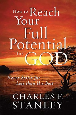 Image for How to Reach Your Full Potential for God: Never Settle for Less than His Best