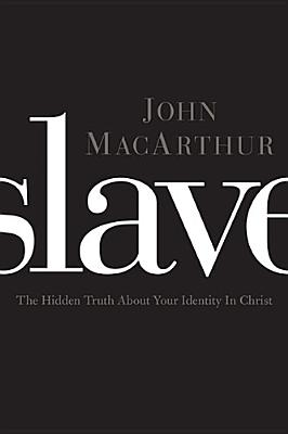 Slave: The Hidden Truth About Your Identity in Christ, John MacArthur