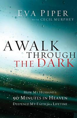 Image for A Walk Through the Dark: How My Husbands 90 Minutes in Heaven Deepened My Faith for a Lifetime