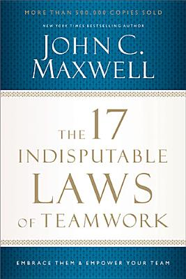 Image for The 17 Indisputable Laws of Teamwork: Embrace Them and Empower Your Team