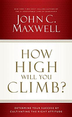 How High Will You Climb?: Determine Your Success by Cultivating the Right Attitude, Maxwell, John C.