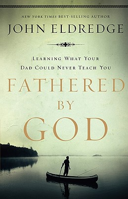 Fathered by God: Learning What Your Dad Could Never Teach You, John Eldredge
