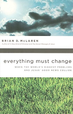 Everything Must Change: When the World's Biggest Problems and Jesus' Good News Collide, Brian D. McLaren