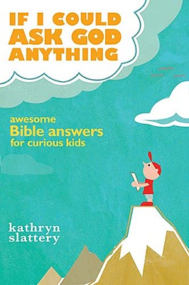 If I Could Ask God Anything: Awesome Bible Answers for Curious Kids, Kathryn Slattery