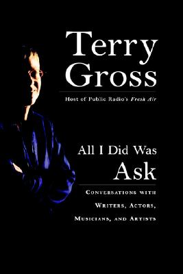 All I Did Was Ask: Conversations with Writers, Actors Musicians, and Artists, Gross, Terry