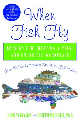 When Fish Fly: Lessons For Creating a Vital and Energized Workplace From the World Famous Pike Place Fish Market, John Yokoyama, Joseph Michelli