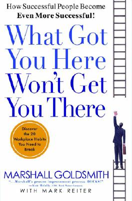 Image for What Got You Here Won't Get You There: How Successful People Become Even More Successful