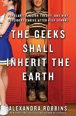 Image for The Geeks Shall Inherit the Earth: Popularity, Quirk Theory, and Why Outsiders Thrive After High School