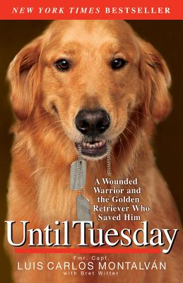 Until Tuesday: A Wounded Warrior and the Golden Retriever Who Saved Him, Luis Carlos Montalvan, Bret Witter
