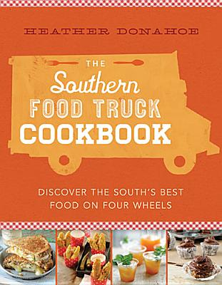 The Southern Food Truck Cookbook: Discover the South's Best Food on Four Wheels, Donahoe, Heather