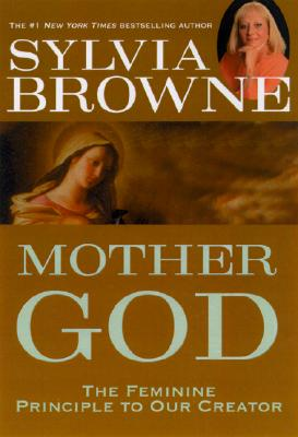 Mother God : The Feminine Principle to Our Creator, Browne,Sylvia