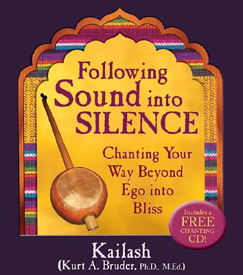 Following Sound Into Silence: Chanting Your Way Beyond Ego into Bliss, Kurt (Kailash) A. Bruder