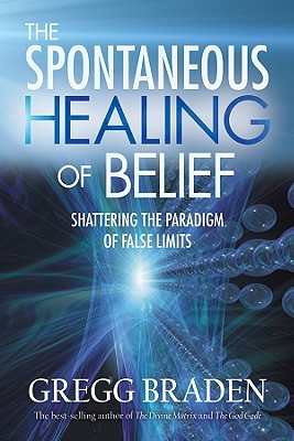 The Spontaneous Healing of Belief: Shattering the Paradigm of False Limits, Braden, Gregg