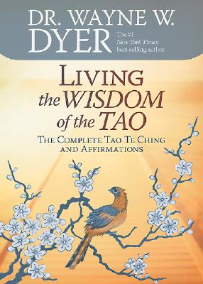 Living the Wisdom of the Tao: The Complete Tao Te Ching and Affirmations, Wayne W. Dyer