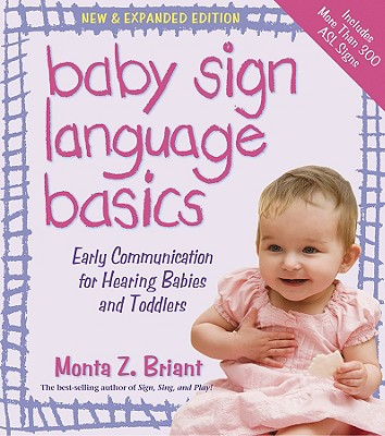 Baby Sign Language Basics: Early Communication for Hearing Babies and Toddlers, New & Expanded Edition, Briant, Monta Z.