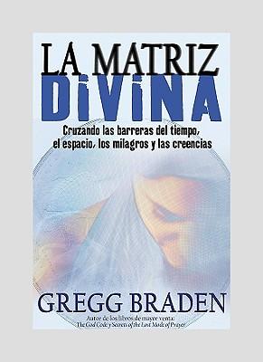 La Matriz Divina: Cruzando las barreras del tiempo, el espacio, los milagros y las creencias (Spanish Edition), Braden, Gregg
