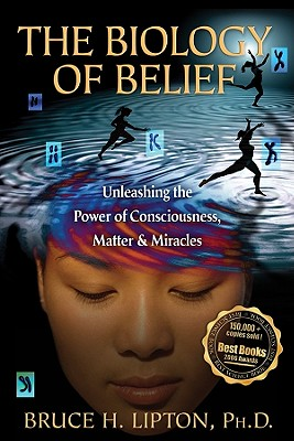 The Biology of Belief: Unleashing the Power of Consciousness, Matter, & Miracles, Bruce H. Lipton