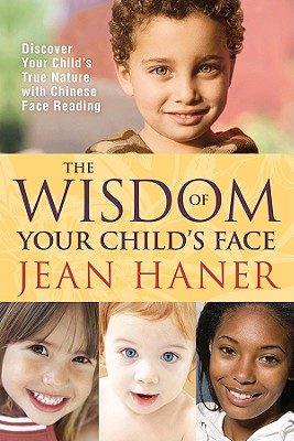 Image for The Wisdom of Your Child's Face: Discover Your Child's True Nature with Chinese Face Reading