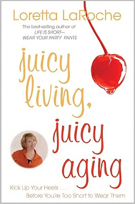 Image for Juicy Living, Juicy Aging: Kick Up Your Heels Before Youre Too Short to Wear Them
