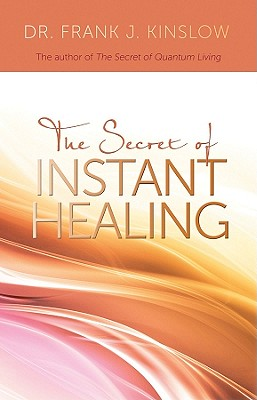 The Secret of Instant Healing, Frank J Kinslow