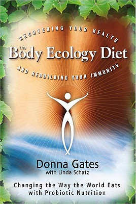 The Body Ecology Diet: Recovering Your Health and Rebuilding Your Immunity, Donna Gates, Linda Schatz