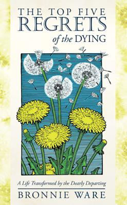 The Top Five Regrets of the Dying: A Life Transformed by the Dearly Departing, Bronnie Ware