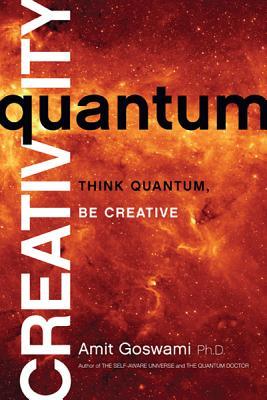 Quantum Creativity: Think Quantum, Be Creative, Goswami, Amit