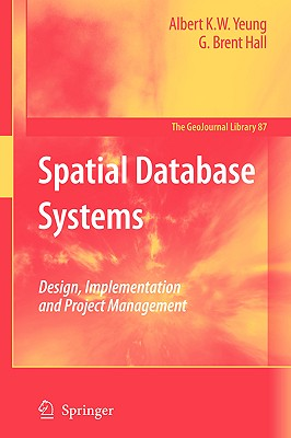 Spatial Database Systems: Design, Implementation and Project Management (GeoJournal Library), Yeung, Albert K.W.; Hall, G. Brent