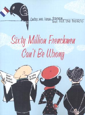 Sixty Million Frenchmen Can't Be Wrong: Why We Love France but Not the French, Nadeau, Jean-Benoit; Barlow, Julie