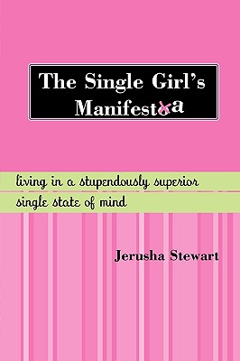 The Single Girl's Manifesta: Living in a Stupendously Superior Single State of Mind, Stewart, Jerusha