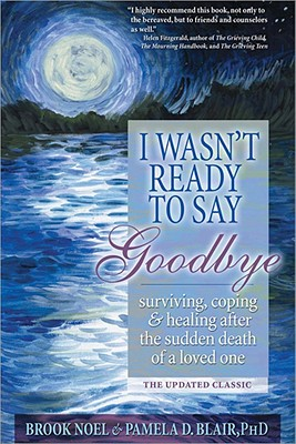 Image for I Wasn't Ready to Say Goodbye: Surviving, Coping and Healing After the Sudden Death of a Loved One