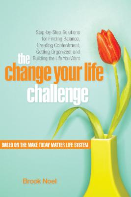 Image for The Change Your Life Challenge: Step-by-Step Solutions for Finding Balance, Creating Contentment, Getting Organized, and Building the Life You Want
