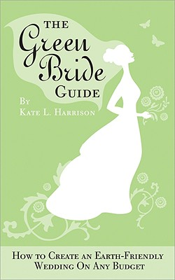 The Green Bride Guide: How to Create an Earth-Friendly Wedding on Any Budget, Kate Harrison