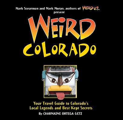 Weird Colorado: Your Travel Guide to Colorado's Local Legends and Best Kept Secrets, Charmaine Ortega Getz