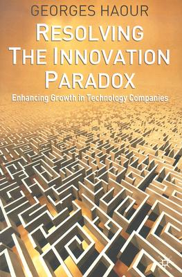 Resolving the Innovation Paradox: Enhancing Growth in Technology Companies, Haour, G.