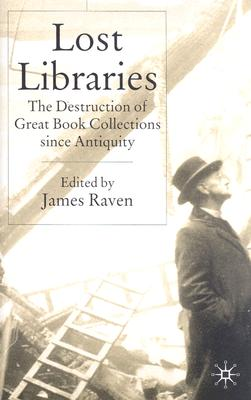 Lost Libraries: The Destruction of Great Book Collections Since Antiquity, Raven, James [editor]