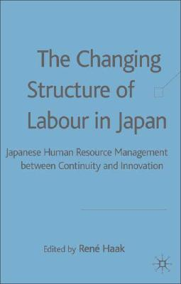 Image for The Changing Structure of Labour in Japan: Japanese Human Resource Management between Continuity and Innovation