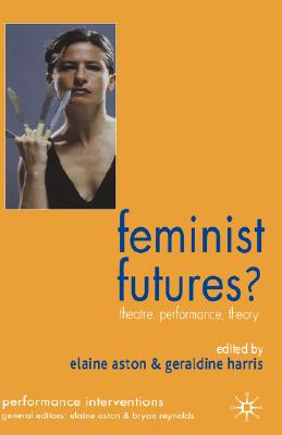 Feminist Futures?: Theatre, Performance, Theory (Performance Interventions)