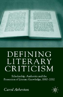 Image for Defining Literary Criticism: Scholarship, Authority and the Possession of Literary Knowledge, 1880-2002
