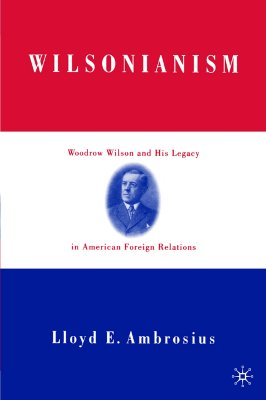 Wilsonianism: Woodrow Wilson and His Legacy in American Foreign Relations, Ambrosius, L.
