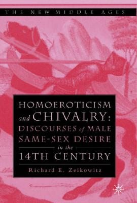 Homoeroticism and Chivalry: Discourses of Male Same-Sex Desire in the 14th Century, Zeikowitz, R.