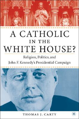 A Catholic in the White House?: Religion, Politics, and John F. Kennedy's Presidential Campaign, Carty, Thomas J.