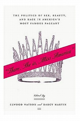 Image for There She Is, Miss America: The Politics of Sex, Beauty, and Race in America's Most Famous Pageant