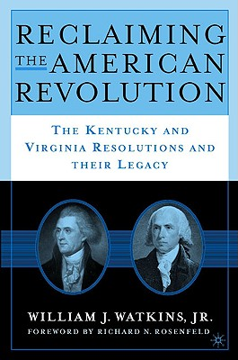 Reclaiming the American Revolution: The Kentucky and Virgina Resolutions and their Legacy, Watkins, William