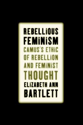Image for Rebellious Feminism: Camus's Ethic of Rebellion and Feminist Thought