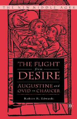 The Flight from Desire: Augustine and Ovid to Chaucer (The New Middle Ages), Edwards, R.