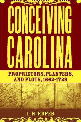 Image for Conceiving Carolina: Proprietors, Planters, and Plots, 1662-1729